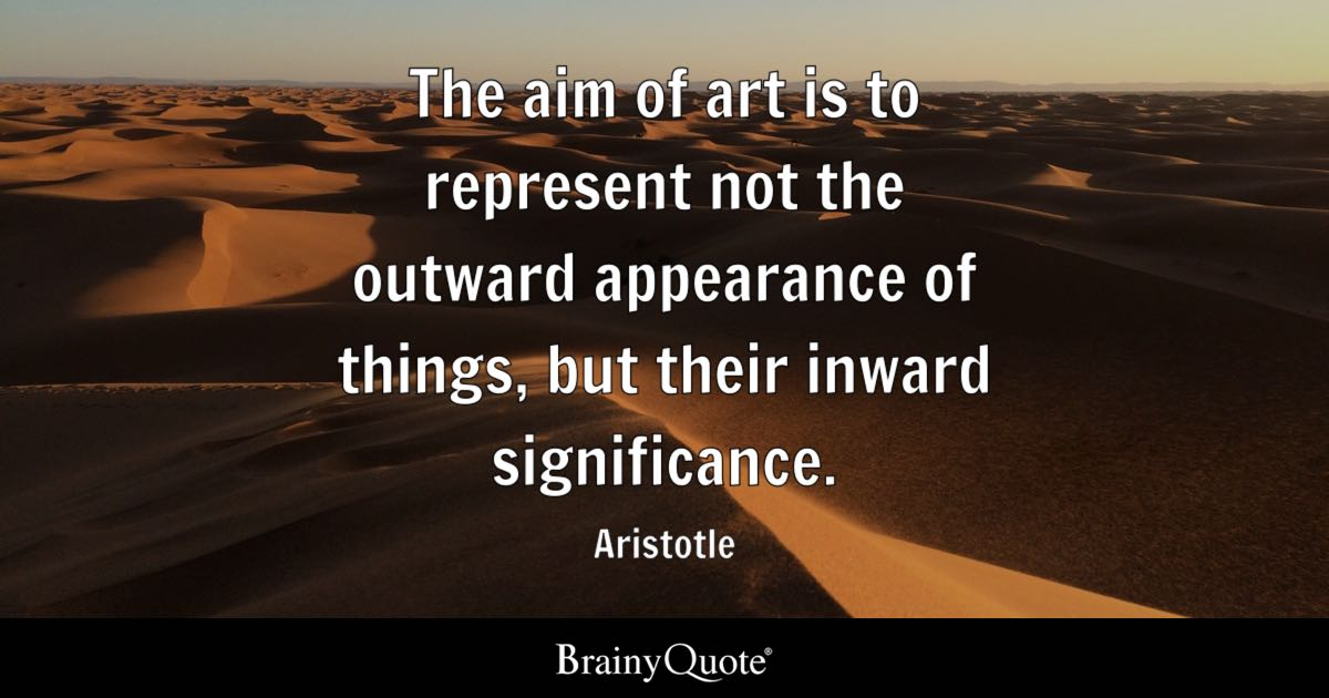The aim of art is to represent not the outward appearance of things, but their inward significance. - Aristotle
