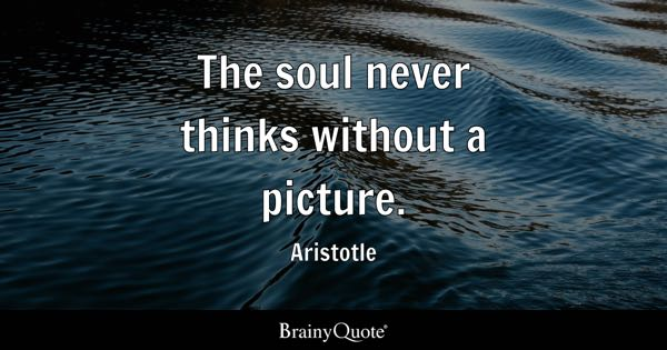 The soul never thinks without a picture. - Aristotle