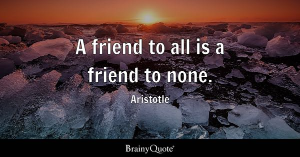 A friend to all is a friend to none. - Aristotle