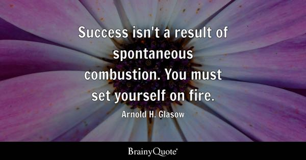Success isn't a result of spontaneous combustion. You must set yourself on fire. - Arnold H. Glasow