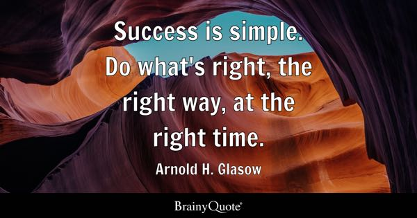 Success is simple. Do what's right, the right way, at the right time. - Arnold H. Glasow