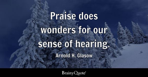 Praise does wonders for our sense of hearing. - Arnold H. Glasow