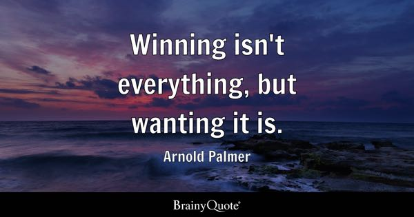 Winning isn't everything, but wanting it is. - Arnold Palmer