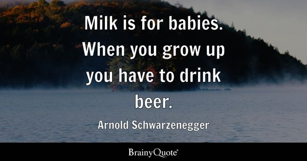 Milk is for babies. When you grow up you have to drink beer. - Arnold Schwarzenegger