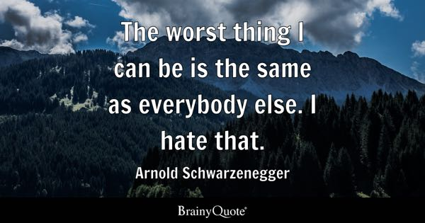 The worst thing I can be is the same as everybody else. I hate that. - Arnold Schwarzenegger