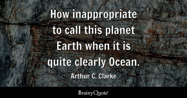 How inappropriate to call this planet Earth when it is quite clearly Ocean. - Arthur C. Clarke