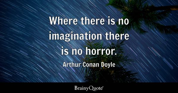 Where there is no imagination there is no horror. - Arthur Conan Doyle