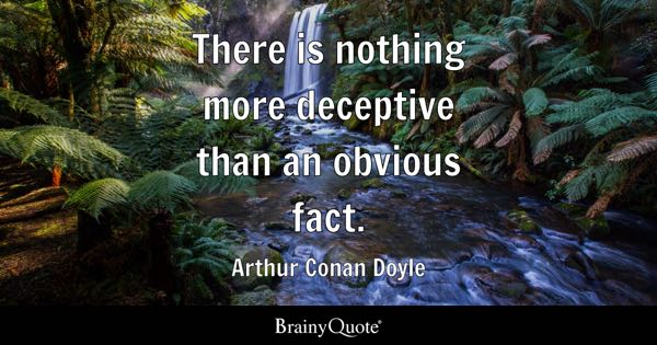 There is nothing more deceptive than an obvious fact. - Arthur Conan Doyle