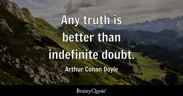 Any truth is better than indefinite doubt. - Arthur Conan Doyle