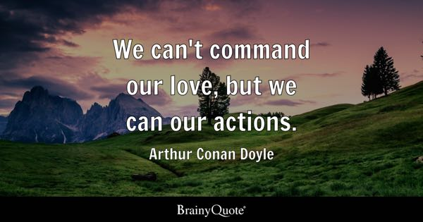 We can't command our love, but we can our actions. - Arthur Conan Doyle