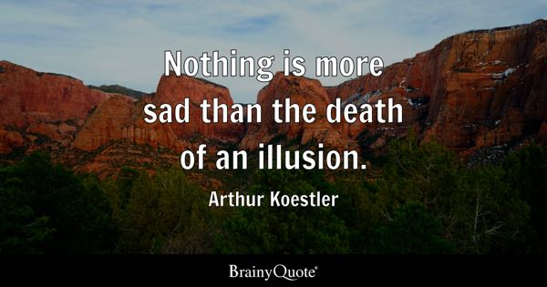 Nothing is more sad than the death of an illusion. - Arthur Koestler