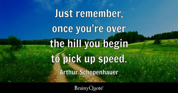 Just remember, once you're over the hill you begin to pick up speed. - Arthur Schopenhauer