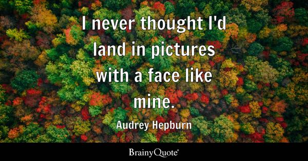 I never thought I'd land in pictures with a face like mine. - Audrey Hepburn