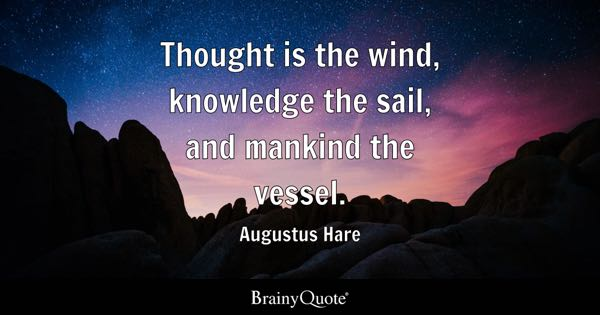 Thought is the wind, knowledge the sail, and mankind the vessel. - Augustus Hare