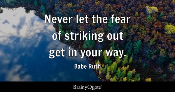 Never let the fear of striking out get in your way. - Babe Ruth