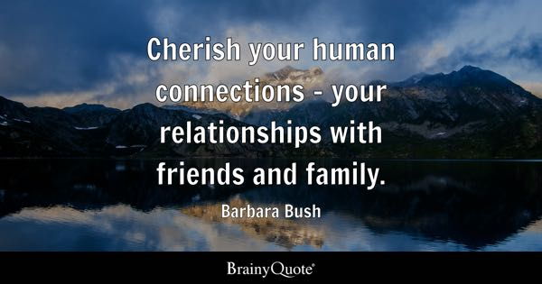 Cherish your human connections - your relationships with friends and family. - Barbara Bush