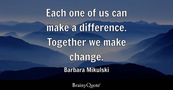 Each one of us can make a difference. Together we make change. - Barbara Mikulski