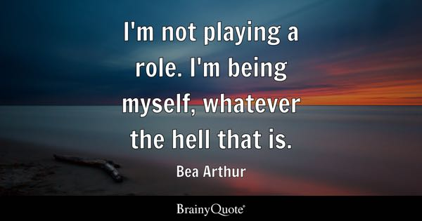 I'm not playing a role. I'm being myself, whatever the hell that is. - Bea Arthur