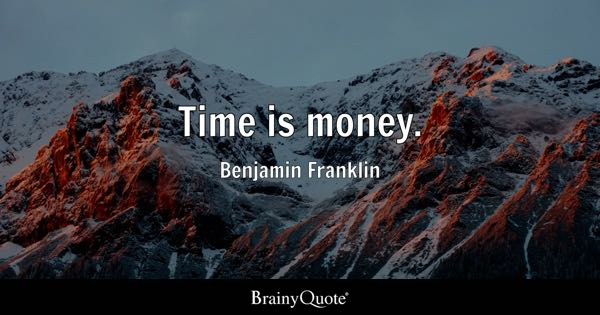 Time is money. - Benjamin Franklin