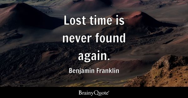 Lost time is never found again. - Benjamin Franklin