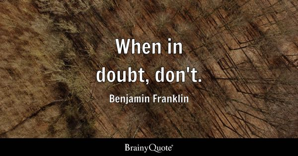 When in doubt, don't. - Benjamin Franklin