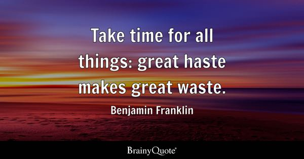 Take time for all things: great haste makes great waste. - Benjamin Franklin