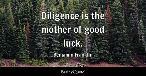 Diligence is the mother of good luck. - Benjamin Franklin