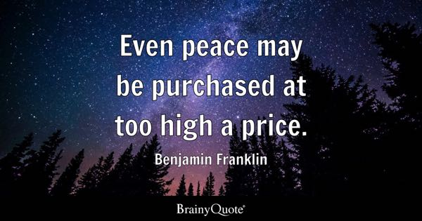 Even peace may be purchased at too high a price. - Benjamin Franklin