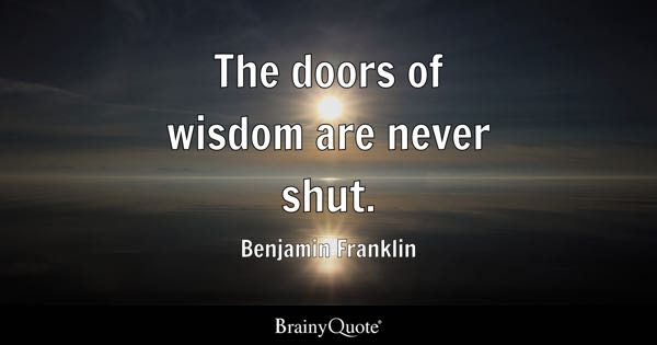 The doors of wisdom are never shut. - Benjamin Franklin