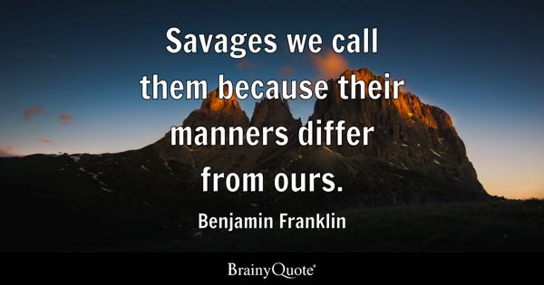 Savages we call them because their manners differ from ours. - Benjamin Franklin