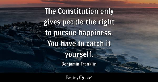 The Constitution only gives people the right to pursue happiness. You have to catch it yourself. - Benjamin Franklin
