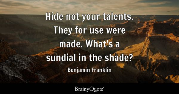 Hide not your talents. They for use were made. What's a sundial in the shade? - Benjamin Franklin