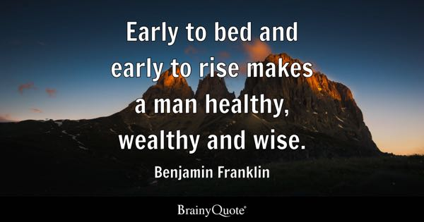 Early to bed and early to rise makes a man healthy, wealthy and wise. - Benjamin Franklin
