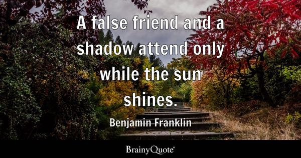 A false friend and a shadow attend only while the sun shines. - Benjamin Franklin