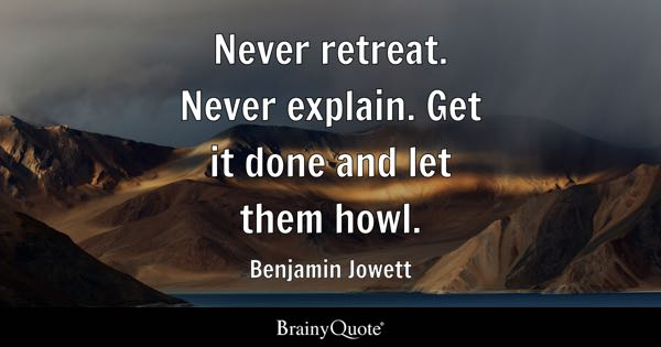 Never retreat. Never explain. Get it done and let them howl. - Benjamin Jowett