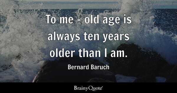 To me - old age is always ten years older than I am. - Bernard Baruch