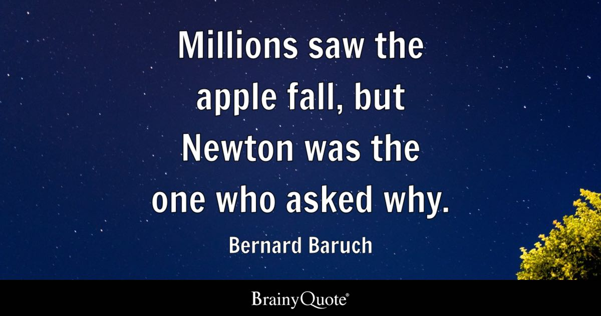 Millions saw the apple fall, but Newton was the one who asked why. - Bernard Baruch