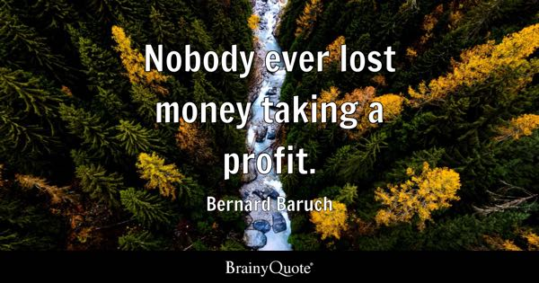 Nobody ever lost money taking a profit. - Bernard Baruch