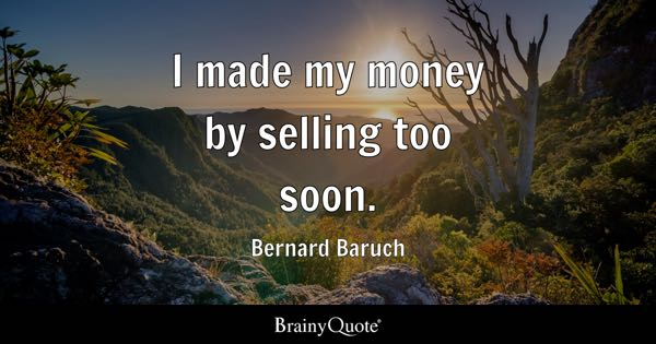 I made my money by selling too soon. - Bernard Baruch