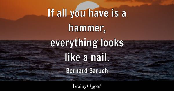 If all you have is a hammer, everything looks like a nail. - Bernard Baruch