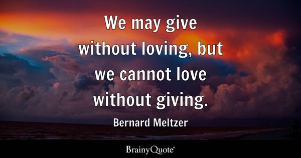 We may give without loving, but we cannot love without giving. - Bernard Meltzer
