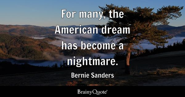 For many, the American dream has become a nightmare. - Bernie Sanders