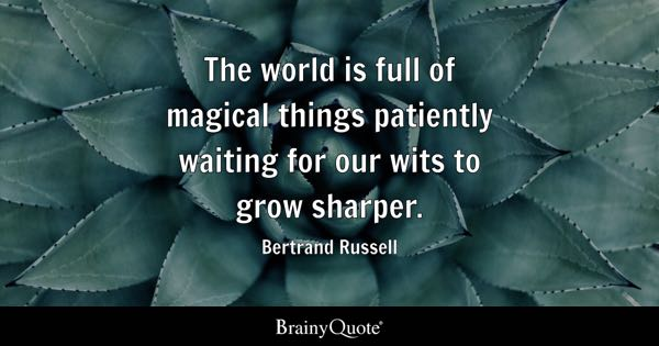 The world is full of magical things patiently waiting for our wits to grow sharper. - Bertrand Russell