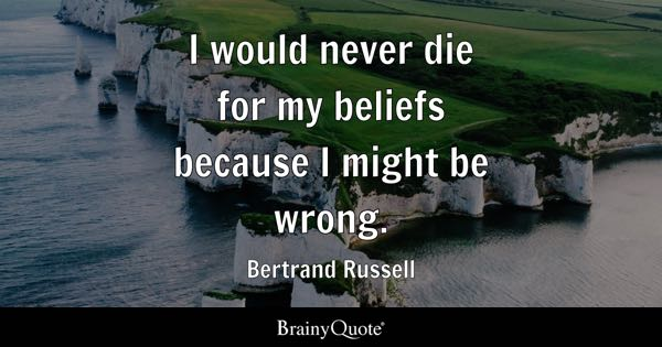 I would never die for my beliefs because I might be wrong. - Bertrand Russell
