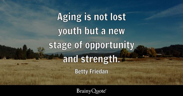 Aging is not lost youth but a new stage of opportunity and strength. - Betty Friedan