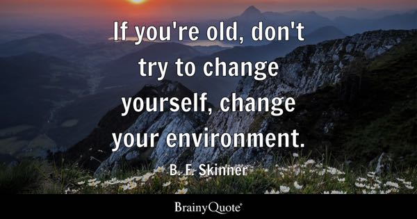 If you're old, don't try to change yourself, change your environment. - B. F. Skinner