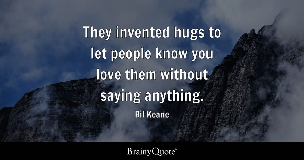 They invented hugs to let people know you love them without saying anything. - Bil Keane