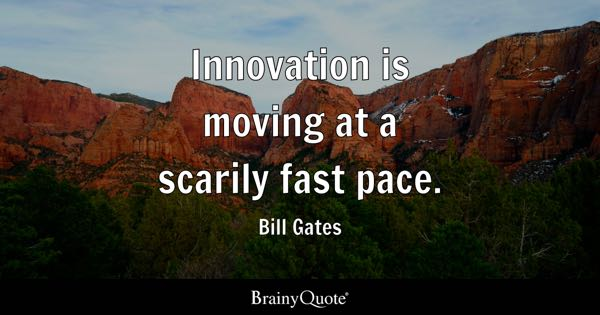 Innovation is moving at a scarily fast pace. - Bill Gates