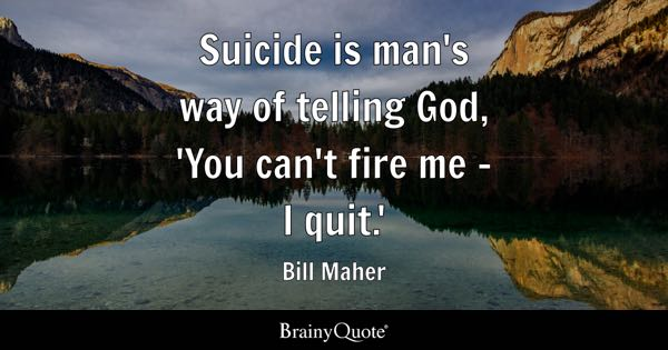 Suicide is man's way of telling God, 'You can't fire me - I quit.' - Bill Maher