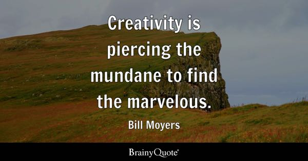 Creativity is piercing the mundane to find the marvelous. - Bill Moyers